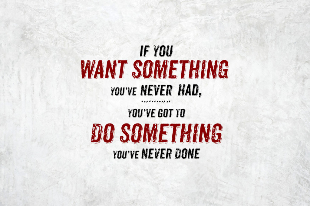 Inspiration quote : If you want something you've never had,you've got to do something you never done,Motivational typographic.